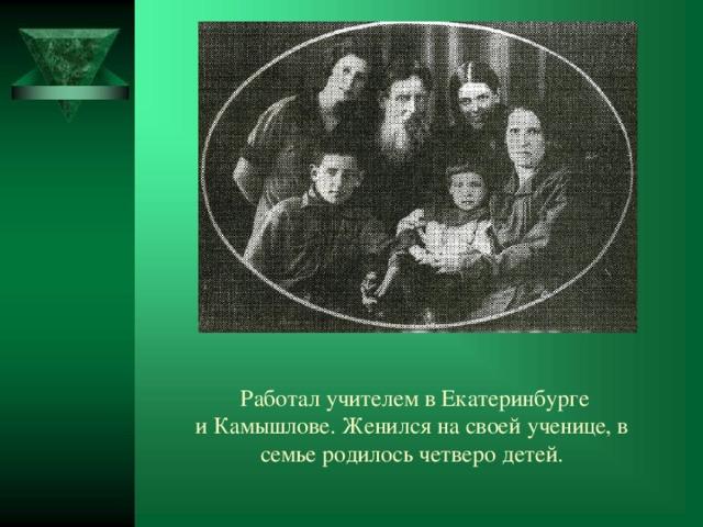 Работал учителем вЕкатеринбурге иКамышлове. Женился на своей ученице, в семье родилось четверо детей.