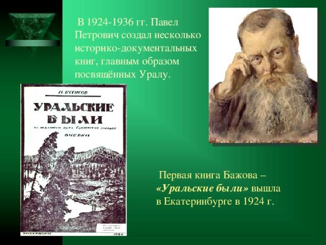 В1924-1936гг. Павел Петрович создал несколько историко-документальных книг, главным образом посвящённых Уралу.  Первая книга Бажова– «Уральские были» вышла вЕкатеринбурге в1924г.
