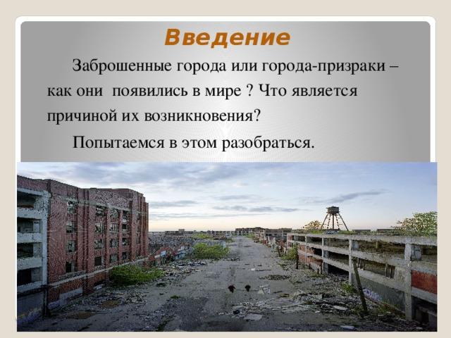 Введение  Заброшенные города или города-призраки – как они появились в мире ? Что является причиной их возникновения?  Попытаемся в этом разобраться.