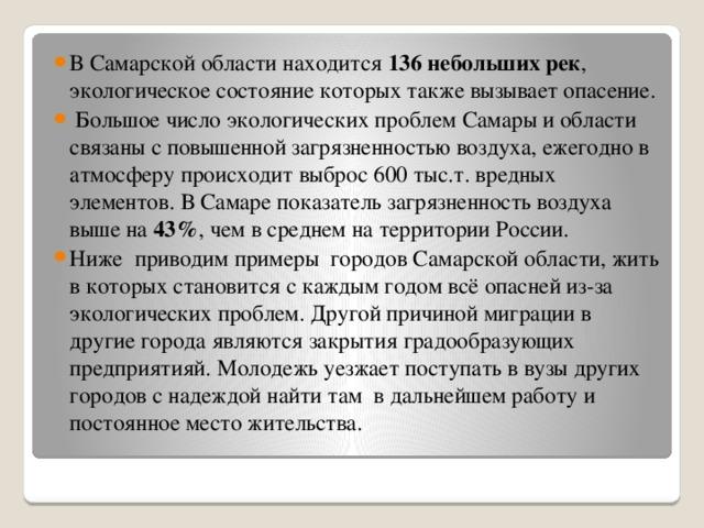 В Самарской области находится 136 небольших рек , экологическое состояние которых также вызывает опасение.  Большое число экологических проблем Самары и области связаны с повышенной загрязненностью воздуха, ежегодно в атмосферу происходит выброс 600 тыс.т. вредных элементов. В Самаре показатель загрязненность воздуха выше на 43% , чем в среднем на территории России. Ниже приводим примеры городов Самарской области, жить в которых становится с каждым годом всё опасней из-за экологических проблем. Другой причиной миграции в другие города являются закрытия градообразующих предприятияй. Молодежь уезжает поступать в вузы других городов с надеждой найти там в дальнейшем работу и постоянное место жительства.