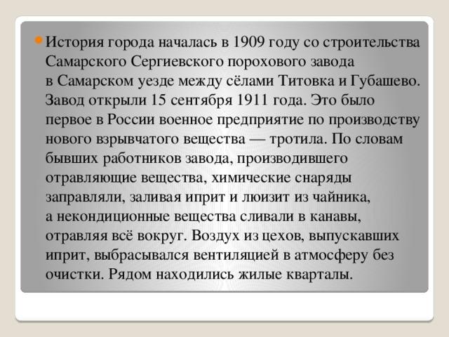 История города началась в1909 году состроительства Самарского Сергиевского порохового завода вСамарском уезде между сёлами Титовка иГубашево.  Завод открыли 15сентября 1911 года. Это было первое вРоссии военное предприятие попроизводству нового взрывчатого вещества— тротила. Пословам бывших работников завода, производившего отравляющие вещества, химические снаряды заправляли, заливая иприт илюизит изчайника, анекондиционные вещества сливали вканавы, отравляя всё вокруг. Воздух изцехов, выпускавших иприт, выбрасывался вентиляцией ватмосферу без очистки. Рядом находились жилые кварталы.