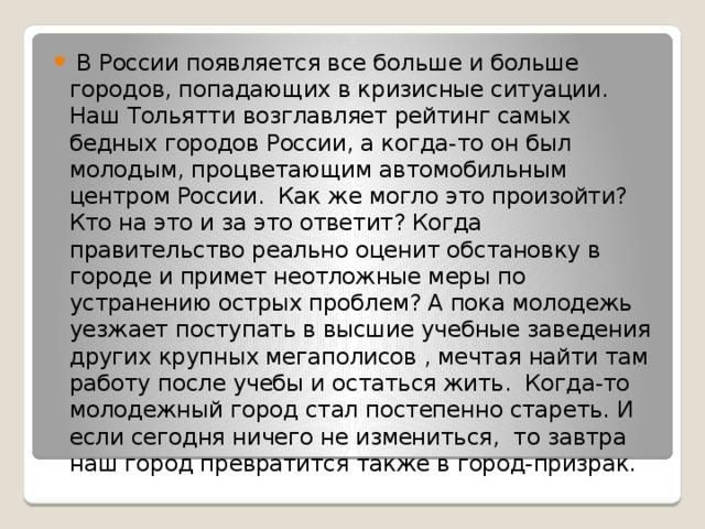 В России появляется все больше и больше городов, попадающих в кризисные ситуации. Наш Тольятти возглавляет рейтинг самых бедных городов России, а когда-то он был молодым, процветающим автомобильным центром России. Как же могло это произойти? Кто на это и за это ответит? Когда правительство реально оценит обстановку в городе и примет неотложные меры по устранению острых проблем? А пока молодежь уезжает поступать в высшие учебные заведения других крупных мегаполисов , мечтая найти там работу после учебы и остаться жить. Когда-то молодежный город стал постепенно стареть. И если сегодня ничего не измениться, то завтра наш город превратится также в город-призрак.