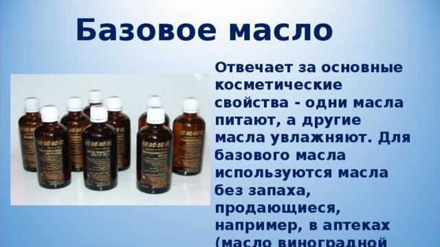 Базовое масло Отвечает за основные косметические свойства - одни масла питают, а другие масла увлажняют. Для базового масла используются масла без запаха, продающиеся, например, в аптеках (масло виноградной косточки, льняное, оливковое и т.д.).