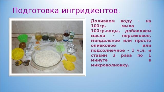 Подготовка ингридиентов. Доливаем воду - на 100гр. мыла - 100гр.воды, добавляем масла - персиковое, миндальное или просто оливковое или подсолнечное - 1 ч.л. и ставим 3 раза по 1 минуте в микроволновку.