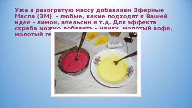 Уже в разогретую массу добавляем Эфирные Масла (ЭМ) - любые, какие подходят к Вашей идее - лимон, апельсин и т.д. Для эффекта скраба можно добавить - манку, молотый кофе, молотый геркулес