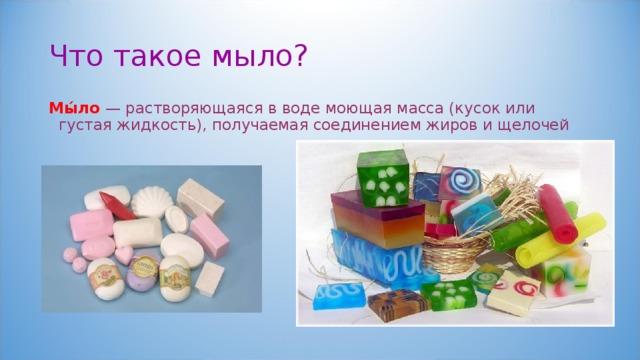 Что такое мыло? Мы́ло — растворяющаяся в воде моющая масса (кусок или густая жидкость), получаемая соединением жиров и щелочей