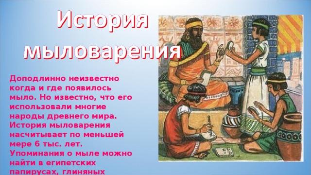Доподлинно неизвестно когда и где появилось мыло. Но известно, что его использовали многие народы древнего мира. История мыловарения насчитывает по меньшей мере 6 тыс. лет. Упоминания о мыле можно найти в египетских папирусах, глиняных табличках из Месопотамии .