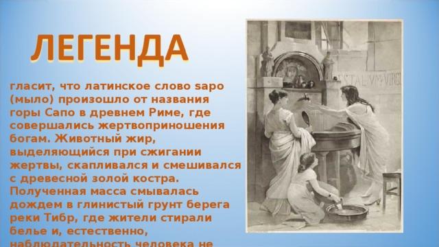 гласит, что латинское слово sapo (мыло) произошло от названия горы Сапо в древнем Риме, где совершались жертвоприношения богам. Животный жир, выделяющийся при сжигании жертвы, скапливался и смешивался с древесной золой костра. Полученная масса смывалась дождем в глинистый грунт берега реки Тибр, где жители стирали белье и, естественно, наблюдательность человека не упустила того факта, что благодаря этой смеси одежда отстирывалась гораздо легче.
