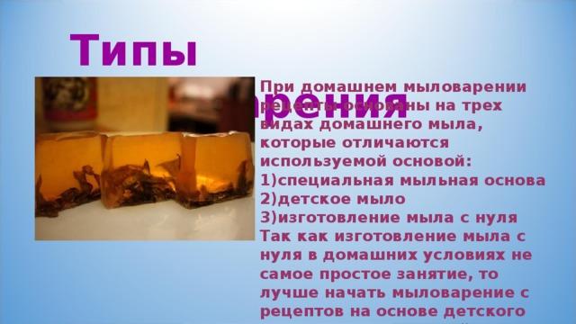 Типы  мыловарения При домашнем мыловарении рецепты основаны на трех видах домашнего мыла, которые отличаются используемой основой: специальная мыльная основа детское мыло изготовление мыла с нуля Так как изготовление мыла с нуля в домашних условиях не самое простое занятие, то лучше начать мыловарение с рецептов на основе детского мыла или специальной основы для мыла.