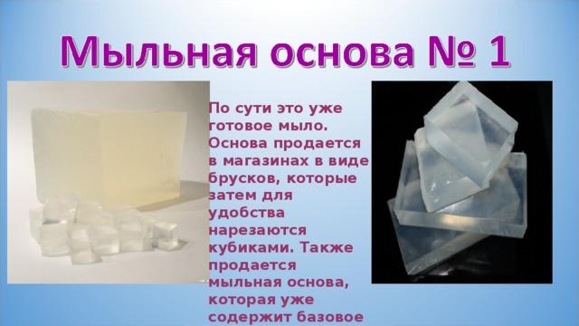 По сути это уже готовое мыло. Основа продается в магазинах в виде брусков, которые затем для удобства нарезаются кубиками. Также продается мыльная основа, которая уже содержит базовое масло.