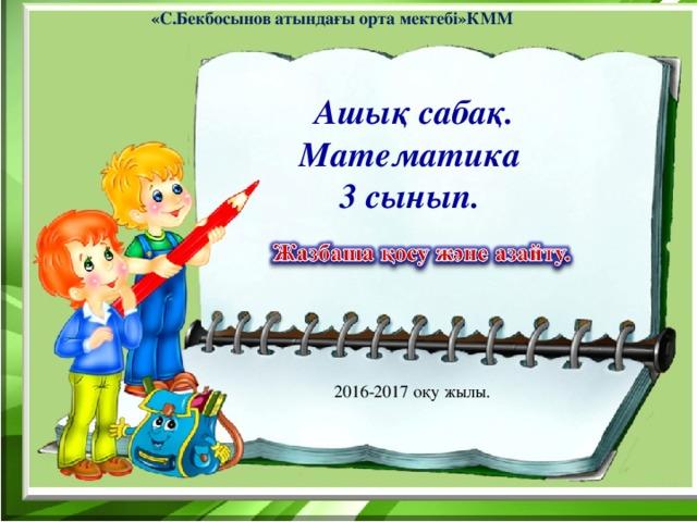 «С.Бекбосынов атындағы орта мектебі»КММ Ашық сабақ. Математика 3 сынып. 2016-2017 оқу жылы.