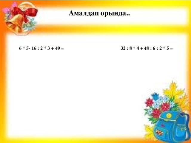 Амалдап орында..  6 * 5- 16 : 2 * 3 + 49 =  32  : 8 * 4 + 48 : 6 : 2 * 5 =