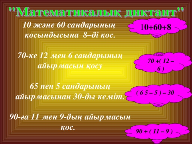 1 0+60+8 10 және 60 сандарының қосындысына 8–ді қос.  70-ке 12 мен 6 сандарының айырмасын қосу  65 пен 5 сандарының айырмасынан 30-ды кеміт.  90-ға 11 мен 9-дың айырмасын қос.  70 + ( 12 – 6 ) ( 6 5 – 5 ) – 30  90 + ( 11 – 9 )