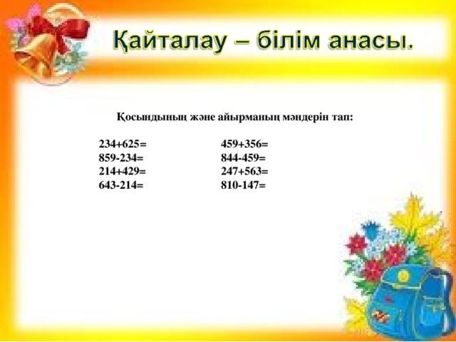 Қосындының және айырманың мәндерін тап:   234+625 = 459+356=  859-234= 844-459=  214+429= 247+563=  643-214= 810-147=