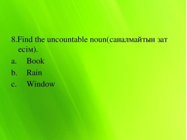 8.Find the uncountable noun(саналмайтын зат есім).