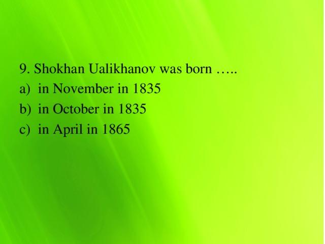 9. Shokhan Ualikhanov was born …..