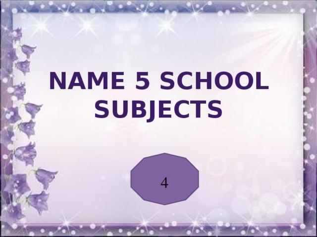 Name 5 school subjects 4
