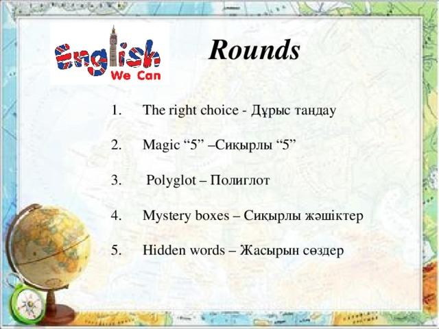 Rounds  Introduction – Таныстыру  The right choice - Дұрыс таңдау  Hidden words-Жасырын сөздер  Polyglot – Полиглот  Mystery boxes – Сиқырлы жәшіктер  Interesting pictures – Қызықты суреттер Rounds