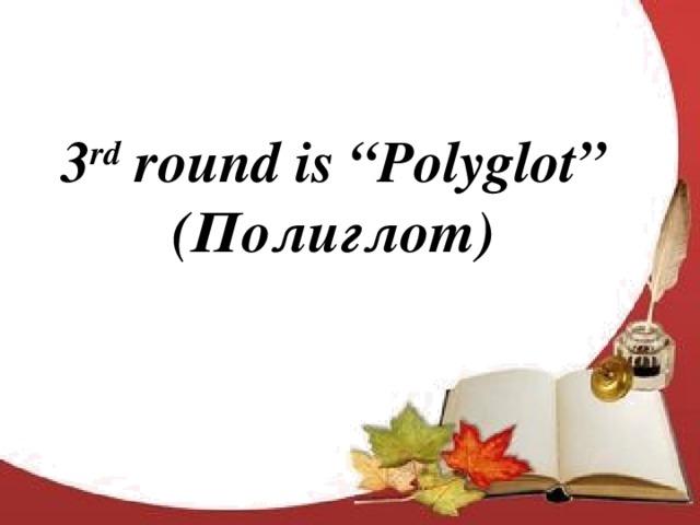 "3 rd round is ""Polyglot"" (Полиглот)"