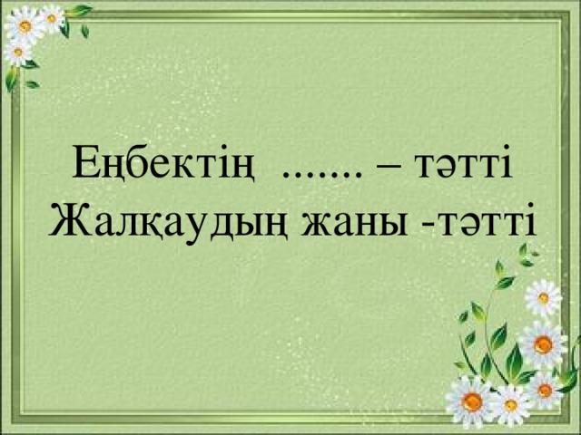 Еңбектің ....... – тәтті Жалқаудың жаны -тәтті
