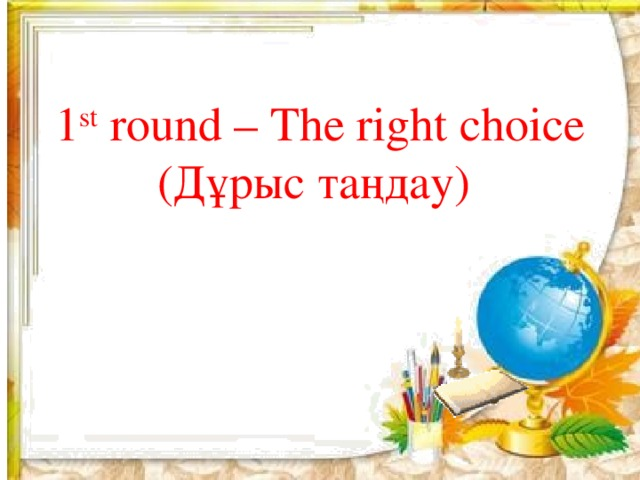 1 st round – The right choice (Дұрыс таңдау)