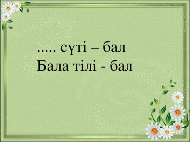 ..... сүті – бал Бала тілі - бал