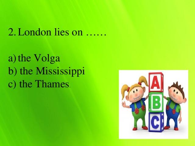 London lies on …… the Volga