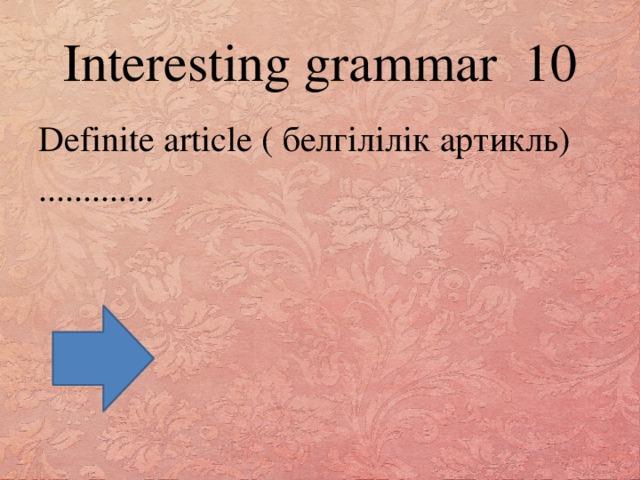 Interesting grammar 10 Definite article ( белгілілік артикль) .............