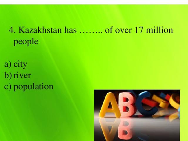 4. Kazakhstan has …….. of over 17 million people