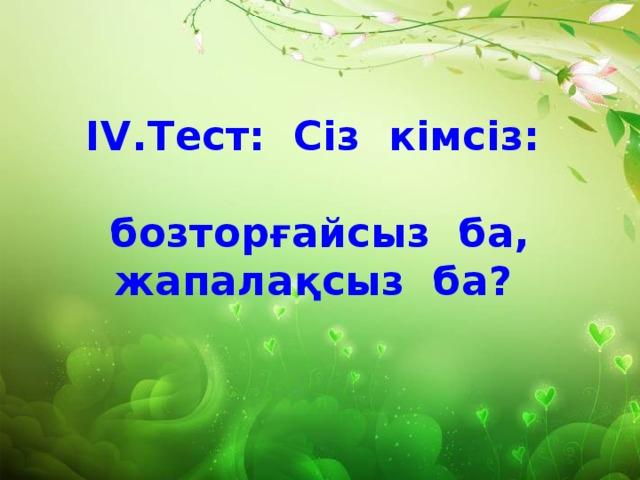 ІV.Тест: Сіз кімсіз:  бозторғайсыз ба,  жапалақсыз ба?