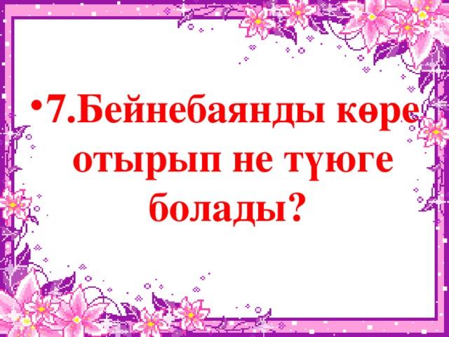7.Бейнебаянды көре отырып не түюге болады?