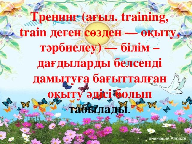Тренинг (ағыл. training, train деген сөзден — оқыту, тәрбиелеу)— білім – дағдыларды белсенді дамытуға бағытталған оқыту әдісі болып табылады .
