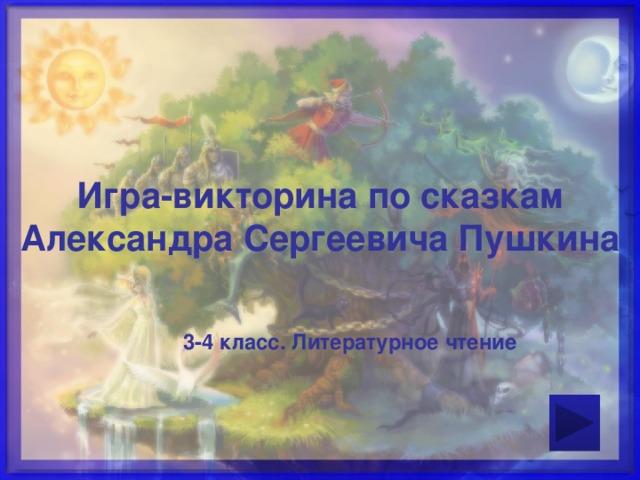 Игра-викторина по сказкам Александра Сергеевича Пушкина  3-4 класс. Литературное чтение