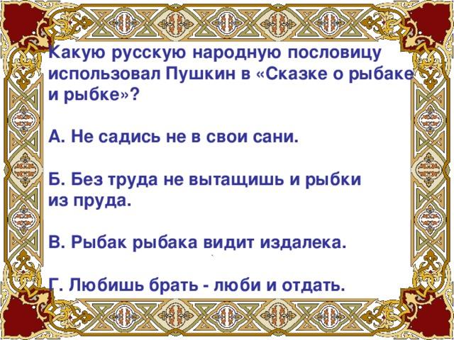 Какую русскую народную пословицу использовал Пушкин в «Сказке о рыбаке и рыбке»?   А. Не садись не в свои сани.   Б. Без труда не вытащишь и рыбки из пруда.   В. Рыбак рыбака видит издалека.   Г. Любишь брать - люби и отдать.