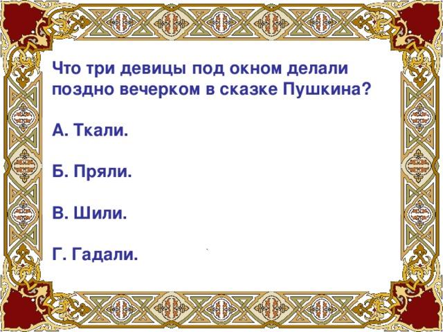 Что три девицы под окном делали поздно вечерком в сказке Пушкина?   А. Ткали.   Б. Пряли.   В. Шили.   Г. Гадали.