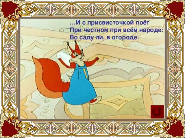 … И с присвисточкой поёт При честном при всём народе: Во саду ли, в огороде.