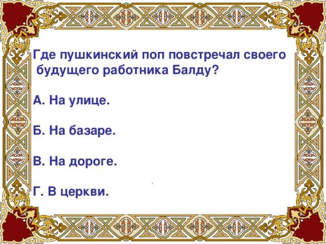 Где пушкинский поп повстречал своего  будущего работника Балду?   А. На улице.   Б. На базаре.   В. На дороге.   Г. В церкви.