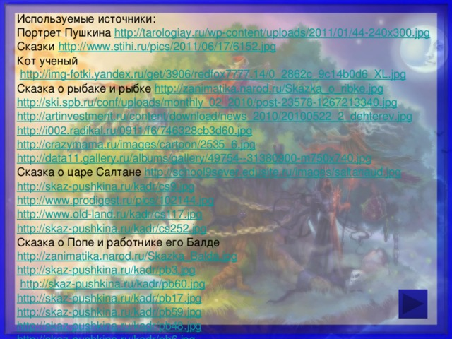 Используемые источники: Портрет Пушкина http://tarologiay.ru/wp-content/uploads/2011/01/44-240x300.jpg Сказки http://www.stihi.ru/pics/2011/06/17/6152.jpg Кот ученый  http://img-fotki.yandex.ru/get/3906/redfox7777.14/0_2862c_9c14b0d6_XL.jpg Сказка о рыбаке и рыбке http://zanimatika.narod.ru/Skazka_o_ribke.jpg http://ski.spb.ru/conf/uploads/monthly_02_2010/post-23578-1267213340.jpg http://artinvestment.ru/content/download/news_2010/20100522_2_dehterev.jpg http://i002.radikal.ru/0911/f6/746328cb3d60.jpg http://crazymama.ru/images/cartoon/2535_6.jpg http://data11.gallery.ru/albums/gallery/49754--31380900-m750x740.jpg Сказка о царе Салтане http://school9sever.edusite.ru/images/saltanaud.jpg http://skaz-pushkina.ru/kadr/cs9.jpg http://www.prodigest.ru/pics/102144.jpg http://www.old-land.ru/kadr/cs117.jpg http://skaz-pushkina.ru/kadr/cs252.jpg Сказка о Попе и работнике его Балде http://zanimatika.narod.ru/Skazka_Balda.jpg http://skaz-pushkina.ru/kadr/pb3.jpg  http://skaz-pushkina.ru/kadr/pb60.jpg http://skaz-pushkina.ru/kadr/pb17.jpg http://skaz-pushkina.ru/kadr/pb59.jpg http://skaz-pushkina.ru/kadr/pb48.jpg http://skaz-pushkina.ru/kadr/pb6.jpg