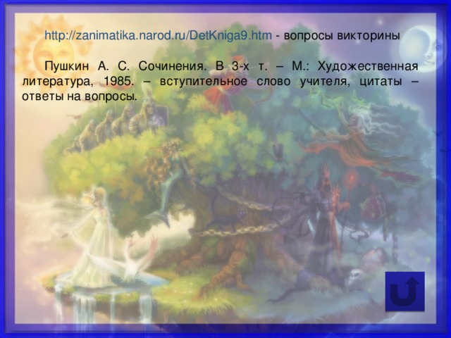 http://zanimatika.narod.ru/DetKniga9.htm  - вопросы викторины Пушкин А. С. Сочинения. В 3-х т. – М.: Художественная литература, 1985. – вступительное слово учителя, цитаты – ответы на вопросы.