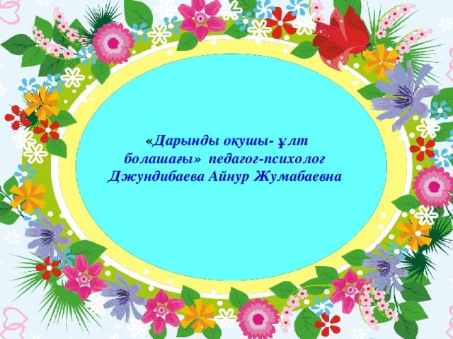 « Дарынды оқушы- ұлт болашағы» педагог-психолог Джундибаева Айнур Жумабаевна