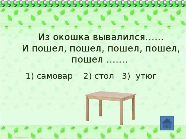 Из окошка вывалился…… И пошел, пошел, пошел, пошел, пошел ……. 1) самовар 2) стол 3) утюг