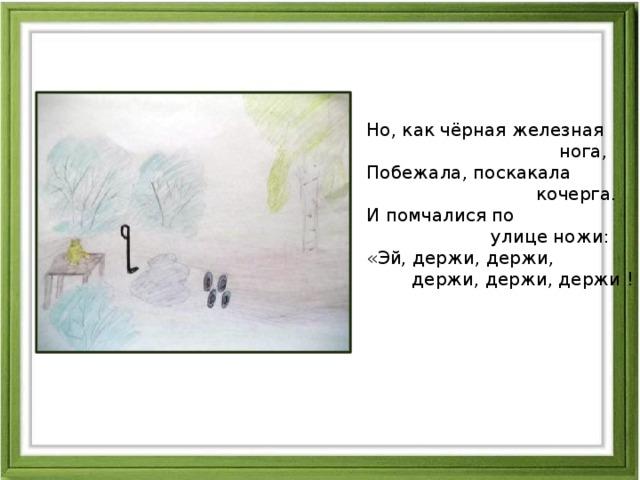 Но, как чёрная железная  нога,  Побежала, поскакала  кочерга.  И помчалися по  улице ножи:  «Эй, держи, держи,  держи, держи, держи !