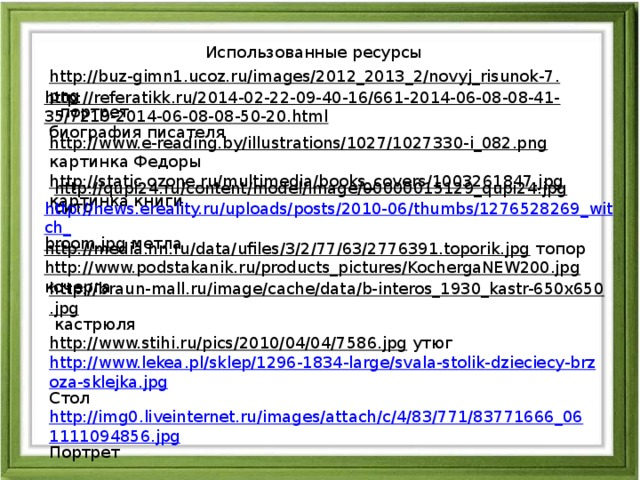 Использованные ресурсы http://buz-gimn1.ucoz.ru/images/2012_2013_2/novyj_risunok-7.png  портрет http://referatikk.ru/2014-02-22-09-40-16/661-2014-06-08-08-41-35/7219-2014-06-08-08-50-20.html  биография писателя http://www.e-reading.by/illustrations/1027/1027330-i_082.png  картинка Федоры http://static.ozone.ru/multimedia/books_covers/1003261847.jpg  картинка книги http://qupi24.ru/content/model/image/00000015129_qupi24.jpg  сито http://news.ereality.ru/uploads/posts/2010-06/thumbs/1276528269_witch_ broom.jpg  метла http://media.nn.ru/data/ufiles/3/2/77/63/2776391.toporik.jpg  топор http://www.podstakanik.ru/products_pictures/KochergaNEW200.jpg  кочерга http://braun-mall.ru/image/cache/data/b-interos_1930_kastr-650x650.jpg  кастрюля http://www.stihi.ru/pics/2010/04/04/7586.jpg  утюг http://www.lekea.pl/sklep/1296-1834-large/svala-stolik-dzieciecy-brzoza-sklejka.jpg Стол http://img0.liveinternet.ru/images/attach/c/4/83/771/83771666_061111094856.jpg Портрет