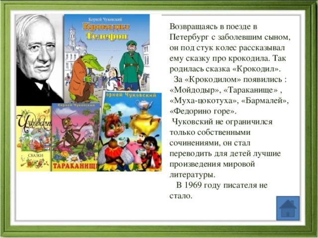 Возвращаясь в поезде в Петербург с заболевшим сыном, он под стук колес рассказывал ему сказку про крокодила. Так родилась сказка «Крокодил».  За «Крокодилом» появились : «Мойдодыр», «Тараканище» , «Муха-цокотуха», «Бармалей», «Федорино горе».  Чуковский не ограничился только собственными сочинениями, он стал переводить для детей лучшие произведения мировой литературы.  В 1969 году писателя не стало.