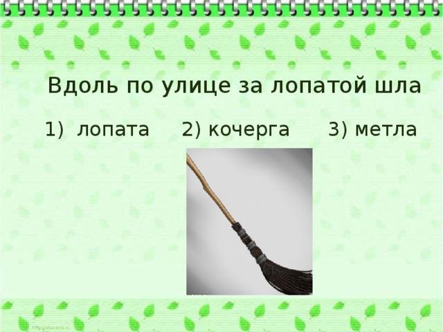 Вдоль по улице за лопатой шла 1) лопата 2) кочерга 3) метла