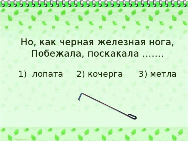 Но, как черная железная нога, Побежала, поскакала ……. 1) лопата 2) кочерга 3) метла