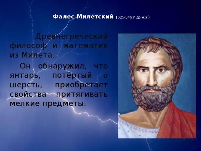 Фалес Милетский ( 625-546 г.до н.э.)     Древнегреческий философ и математик из Милета.   Он обнаружил, что янтарь, потёртый о шерсть, приобретает свойства притягивать мелкие предметы.