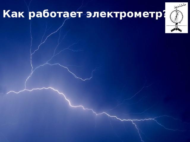 Одноименно-заряженные стержень и стрелочка взаимодействуют-отталкиваются Металлическая стрелочка проводит положительные заряды Как работает электрометр? Положительный заряд стеклянной палочки Металлический стержень проводит положительные заряды Шкала указывает величину заряда