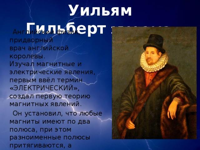 Уильям Гильберт  1544-1603   Английский физик, придворный врачанглийской королевы. Изучалмагнитныеи электрические явления, первым ввёл термин «ЭЛЕКТРИЧЕСКИЙ», создал первую теорию магнитных явлений.  Он установил, что любые магниты имеют по два полюса, при этом разноименные полюсы притягиваются, а одноименные отталкиваются.