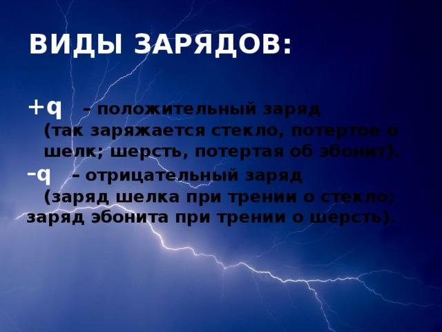 ВИДЫ ЗАРЯДОВ:  +q  – положительный заряд   (так заряжается стекло, потертое о  шелк; шерсть, потертая об эбонит).  –q  – отрицательный заряд   (заряд шелка при трении о стекло;  заряд эбонита при трении о шерсть).